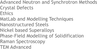 Advanced Neutron and Synchrotron Methods Crystal Defects Ethics MatLab and Modelling Techniques Nanostructured Steels Nickel based Superalloys Phase-Field Modelling of Solidification   Raman Spectroscopy TEM Advanced